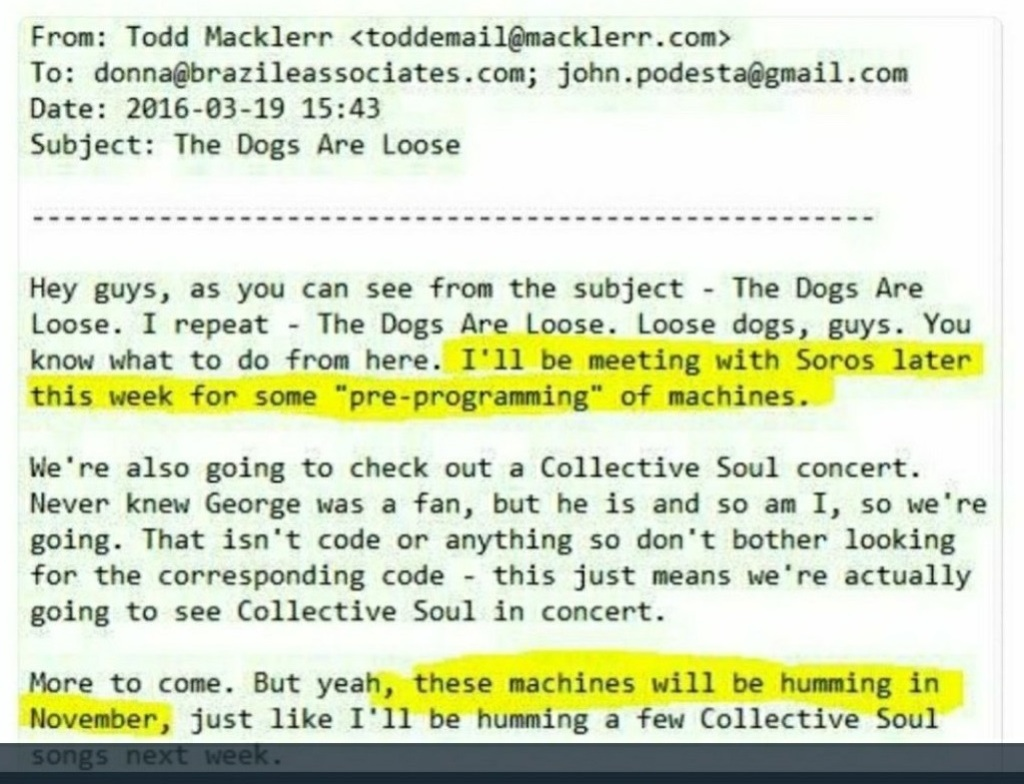 "I'm really sorry screen readers. Me doing this properly broke wordpress so I'm just going to write what the email from Todd Macklerr to John Podesta says and then lodge a complaint.  Hey guys, as you can see from the subject - The Dogs Are Loose. I repeat - The Dogs Are Loose. Loose dogs, guys. You know what to do from here. I'll be meeting with Soros later this week for some ""pre-programming"" of machines.  We're also going to check out a Collective Soul concert. Never knew George was a fan, but he is and so am I, so we're going. That isn't code or anything so don't bother looking for the corresponding code - this just means we're actually going to see Collective Soul in concert.  More to come. But yeah, these machines will be humming in November, just like I'll be humming a few Collective Soul songs next week."