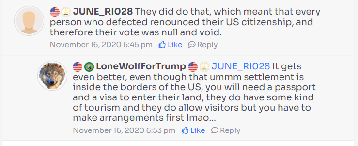 A comment exchange by two users on WeWake.  User JUNE_RIO28: They did do that, which meant that every person who defected renounced their US citizenship, and therefore their vote was null and void.  User LoneWolfForTrump: JUNE_RIO28 It gets even better, even though that ummm settlement is inside the borders of the US, you will need a passport and a visa to enter their land, they do have some kind of tourism and they do allow visitors but you have to make arrangements for lmao...