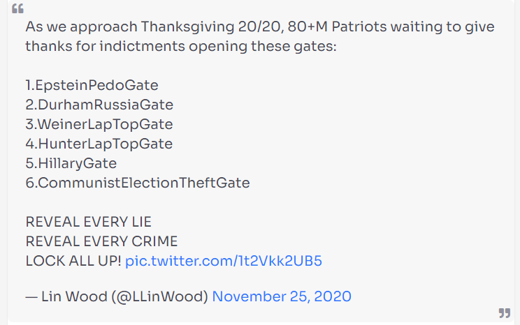 A post on WeWake which is a uote from a Lin Wood Tweet.   The tweet reads:  As we approach Thanksgiving 20/20, 80+M Patriots waiting to give thanks for indictments opening these gates:  1.EpsteinPedaGate 2.DurhamRussiaGate 3.WeinerLapTopGate 4.HunterLapTopGate 5.HillaryGate 6.CommunityElectionTheftGate  REVEAL EVERY LIE REVEAL EVERY CRIME LOCK ALL UP!